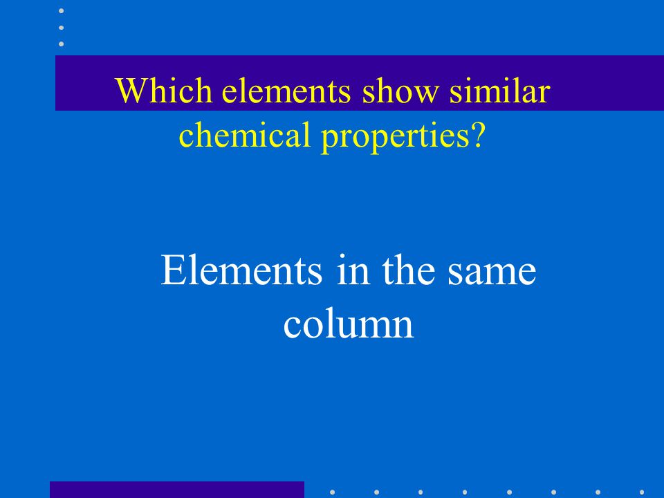Which elements show similar chemical properties Elements in the same column