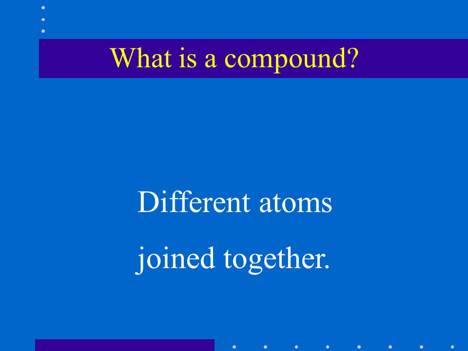 What is a compound Different atoms joined together.