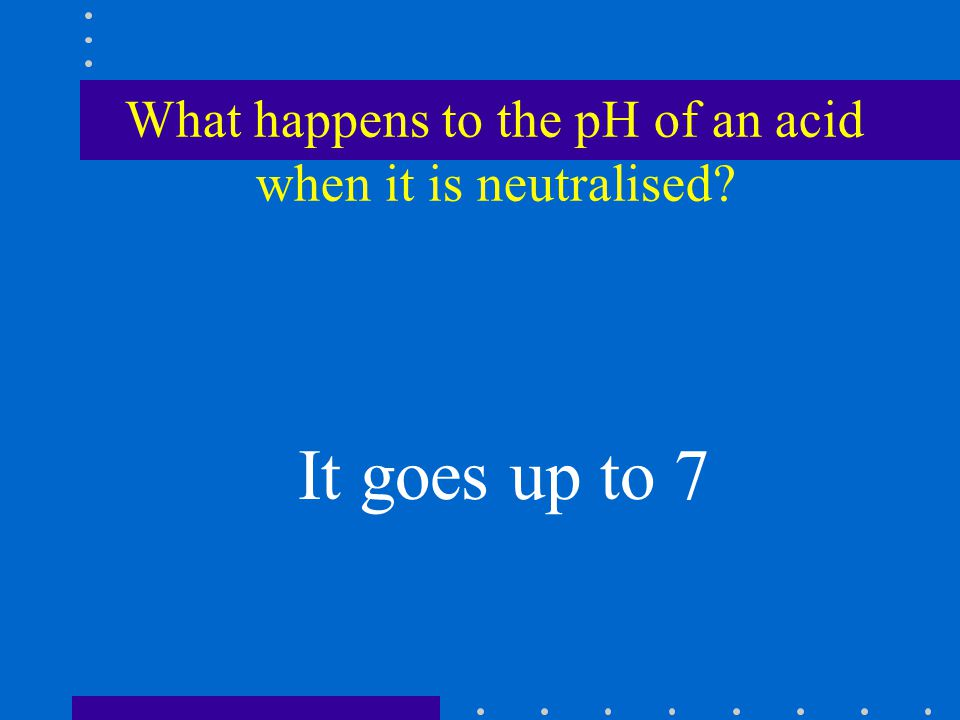 What happens to the pH of an acid when it is neutralised It goes up to 7