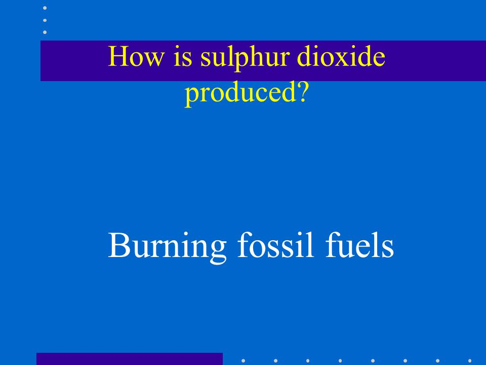 How is sulphur dioxide produced Burning fossil fuels