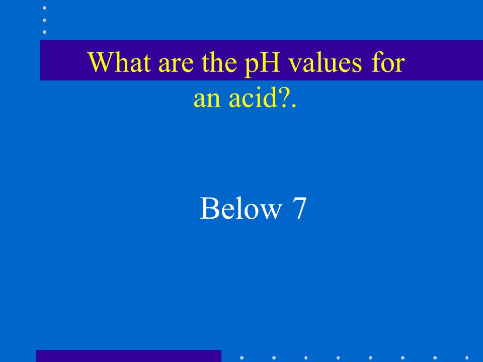 What are the pH values for an acid . Below 7