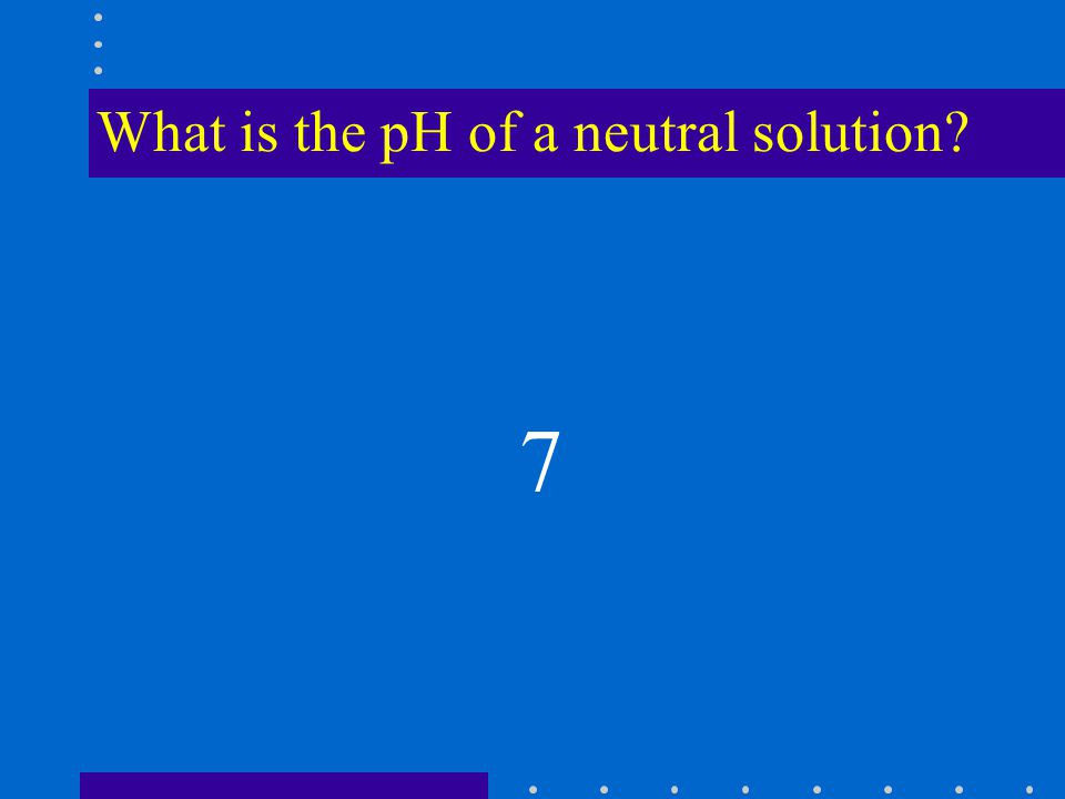 What is the pH of a neutral solution 7