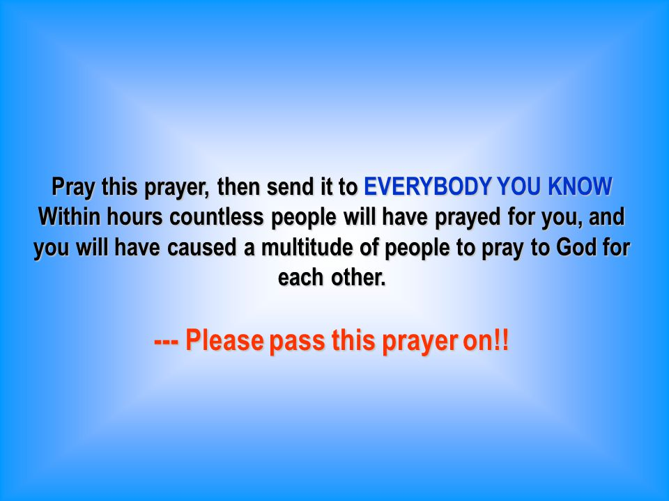 Pray this prayer, then send it to EVERYBODY YOU KNOW Within hours countless people will have prayed for you, and you will have caused a multitude of people to pray to God for each other.