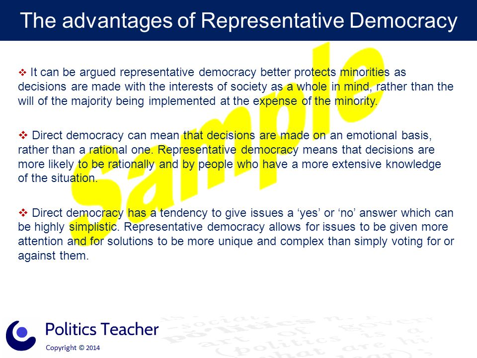 The advantages of Representative Democracy  It can be argued representative democracy better protects minorities as decisions are made with the inter