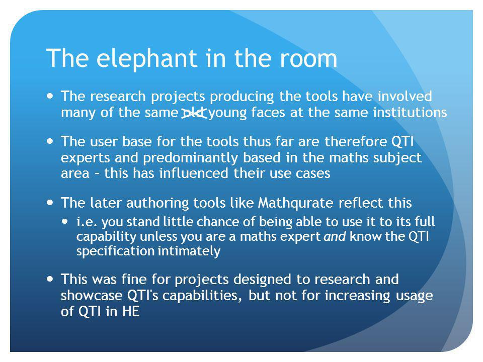 The elephant in the room The research projects producing the tools have involved many of the same old young faces at the same institutions The user base for the tools thus far are therefore QTI experts and predominantly based in the maths subject area – this has influenced their use cases The later authoring tools like Mathqurate reflect this i.e.