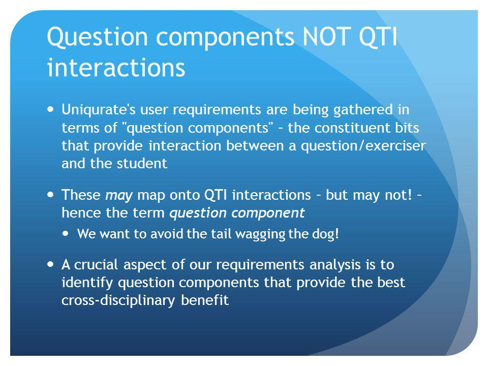 Question components NOT QTI interactions Uniqurate s user requirements are being gathered in terms of question components – the constituent bits that provide interaction between a question/exerciser and the student These may map onto QTI interactions – but may not.