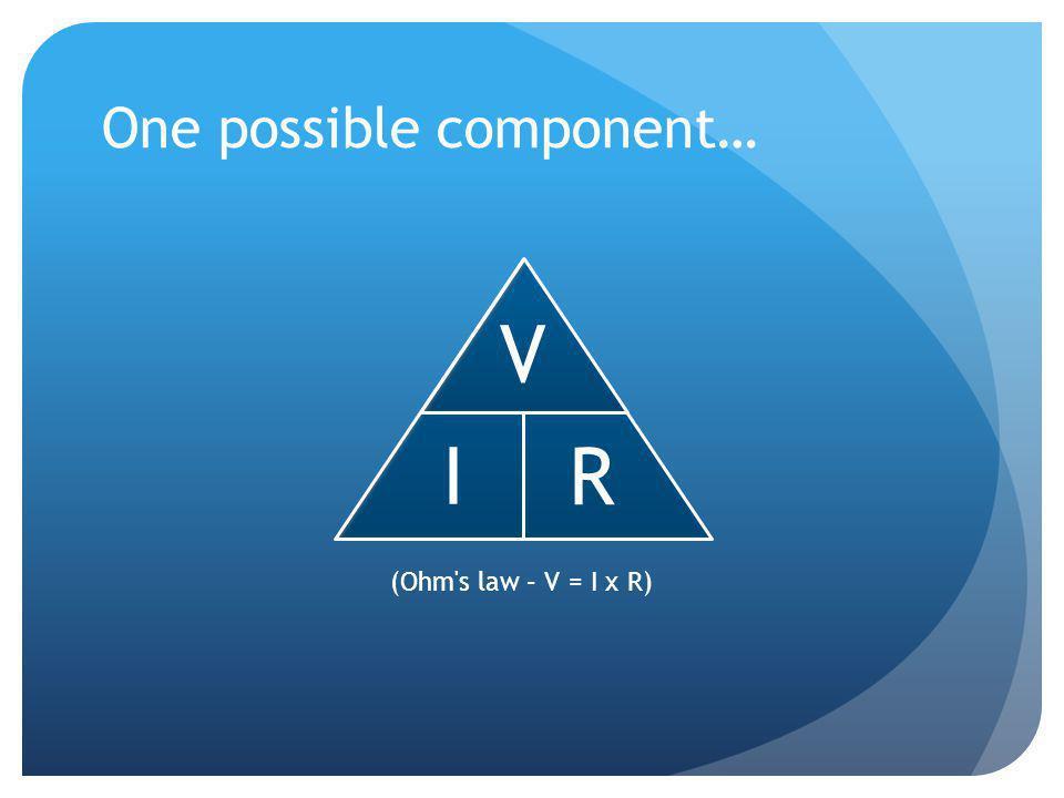One possible component… V I R (Ohm s law – V = I x R)