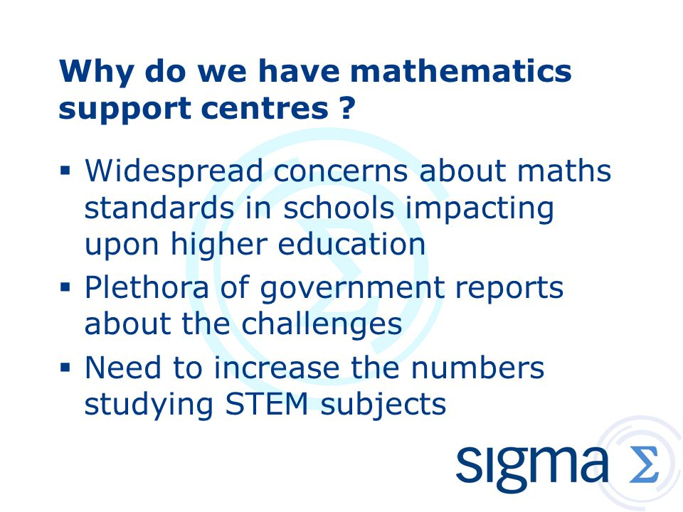 Why do we have mathematics support centres ?  Widespread concerns about maths standards in schools impacting upon higher education  Plethora of gove