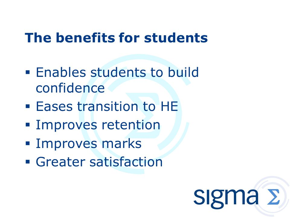 The benefits for students  Enables students to build confidence  Eases transition to HE  Improves retention  Improves marks  Greater satisfaction