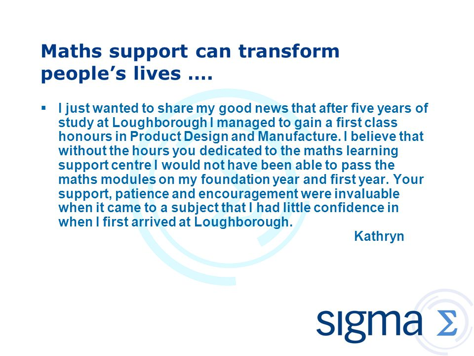 Maths support can transform people's lives ….  I just wanted to share my good news that after five years of study at Loughborough I managed to gain a