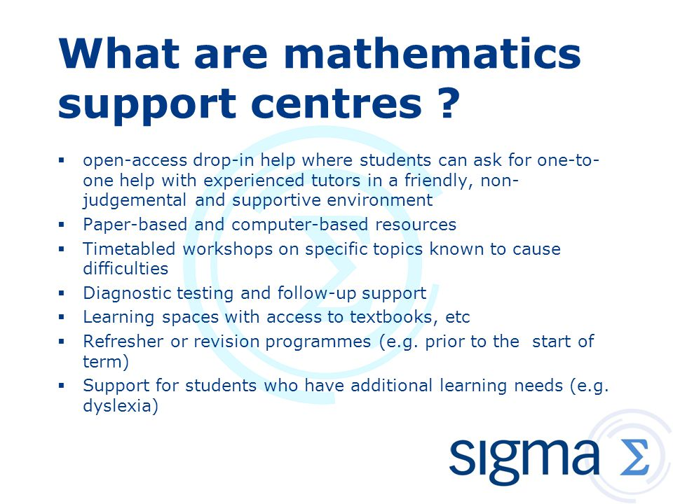 What are mathematics support centres ?  open-access drop-in help where students can ask for one-to- one help with experienced tutors in a friendly, n