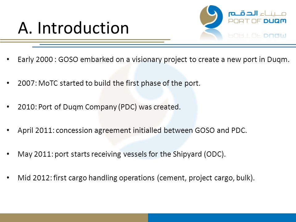 A. Introduction Early 2000 : GOSO embarked on a visionary project to create a new port in Duqm. 2007: MoTC started to build the first phase of the por