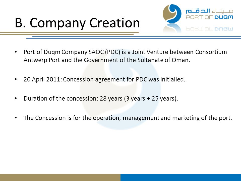 B. Company Creation Port of Duqm Company SAOC (PDC) is a Joint Venture between Consortium Antwerp Port and the Government of the Sultanate of Oman. 20
