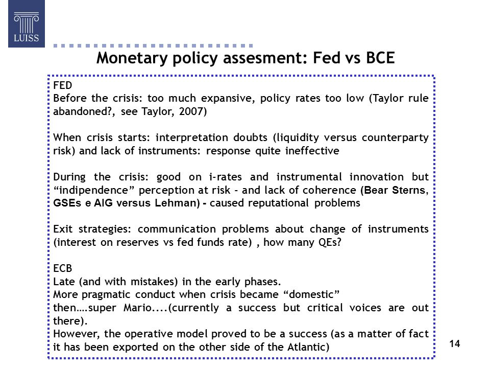 14 Monetary policy assesment: Fed vs BCE FED Before the crisis: too much expansive, policy rates too low (Taylor rule abandoned , see Taylor, 2007) When crisis starts: interpretation doubts (liquidity versus counterparty risk) and lack of instruments: response quite ineffective During the crisis: good on i-rates and instrumental innovation but indipendence perception at risk - and lack of coherence (Bear Sterns, GSEs e AIG versus Lehman) - caused reputational problems Exit strategies: communication problems about change of instruments (interest on reserves vs fed funds rate), how many QEs.