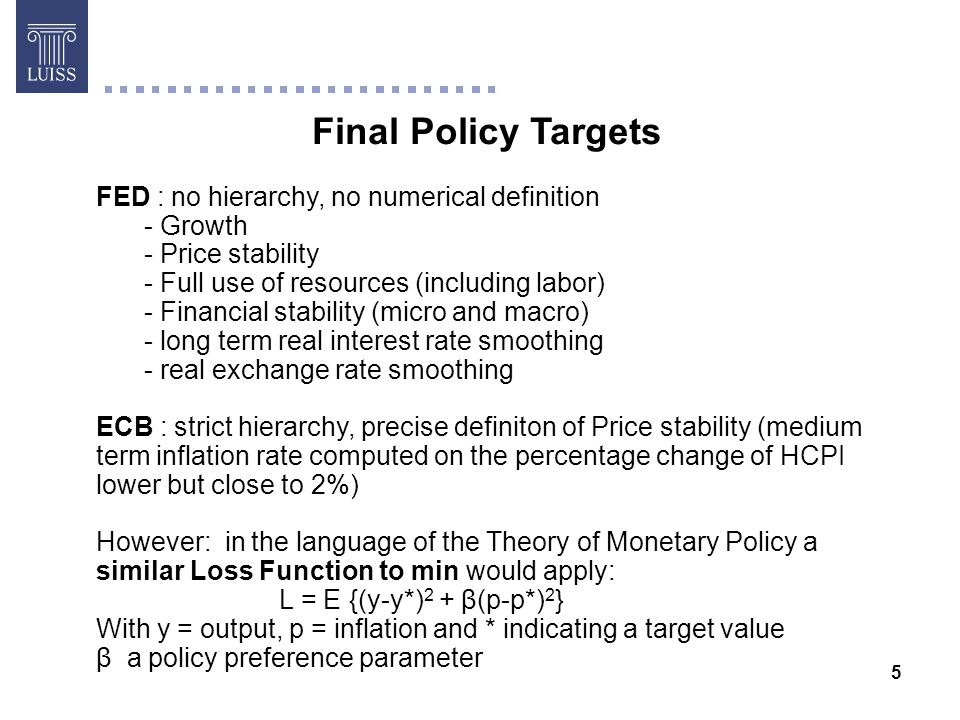 5 Final Policy Targets Giorgio Di Giorgio FED : no hierarchy, no numerical definition - Growth - Price stability - Full use of resources (including labor) - Financial stability (micro and macro) - long term real interest rate smoothing - real exchange rate smoothing ECB : strict hierarchy, precise definiton of Price stability (medium term inflation rate computed on the percentage change of HCPI lower but close to 2%) However: in the language of the Theory of Monetary Policy a similar Loss Function to min would apply: L = E {(y-y*) 2 + β(p-p*) 2 } With y = output, p = inflation and * indicating a target value β a policy preference parameter