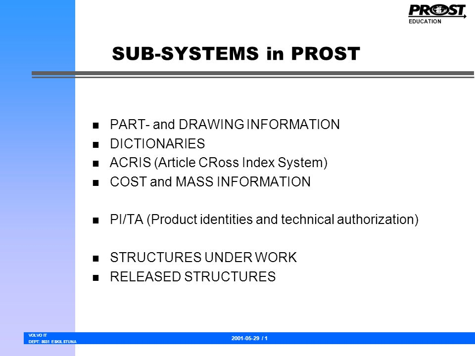 2001-05-29 / 1 VOLVO IT DEPT: 8651 ESKILSTUNA EDUCATION SUB-SYSTEMS in PROST n PART- and DRAWING INFORMATION n DICTIONARIES n ACRIS (Article CRoss Index System) n COST and MASS INFORMATION n PI/TA (Product identities and technical authorization) n STRUCTURES UNDER WORK n RELEASED STRUCTURES