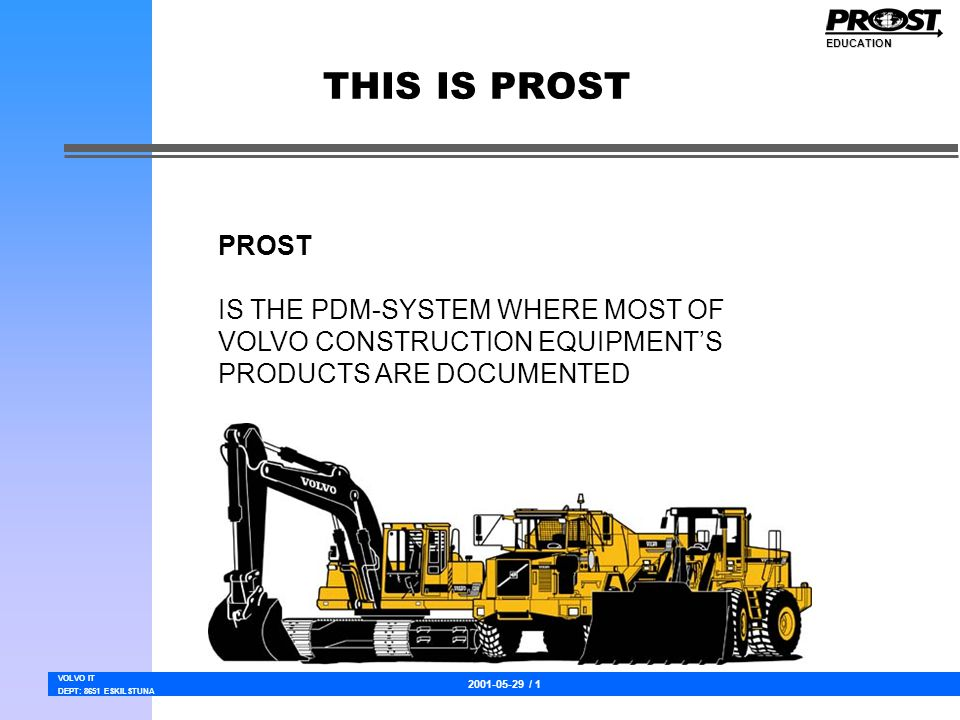 2001-05-29 / 1 VOLVO IT DEPT: 8651 ESKILSTUNA EDUCATION THIS IS PROST PROST IS THE PDM-SYSTEM WHERE MOST OF VOLVO CONSTRUCTION EQUIPMENT'S PRODUCTS ARE DOCUMENTED