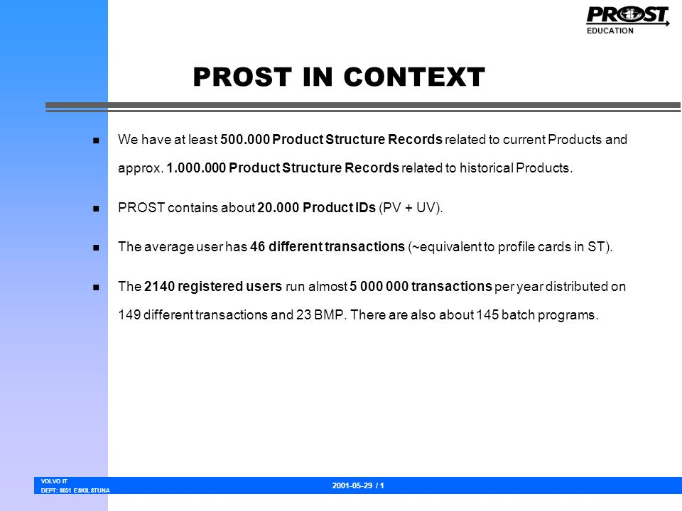 2001-05-29 / 1 VOLVO IT DEPT: 8651 ESKILSTUNA EDUCATION PROST IN CONTEXT n We have at least 500.000 Product Structure Records related to current Products and approx.