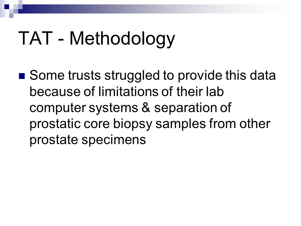 TAT - Methodology Some trusts struggled to provide this data because of limitations of their lab computer systems & separation of prostatic core biopsy samples from other prostate specimens