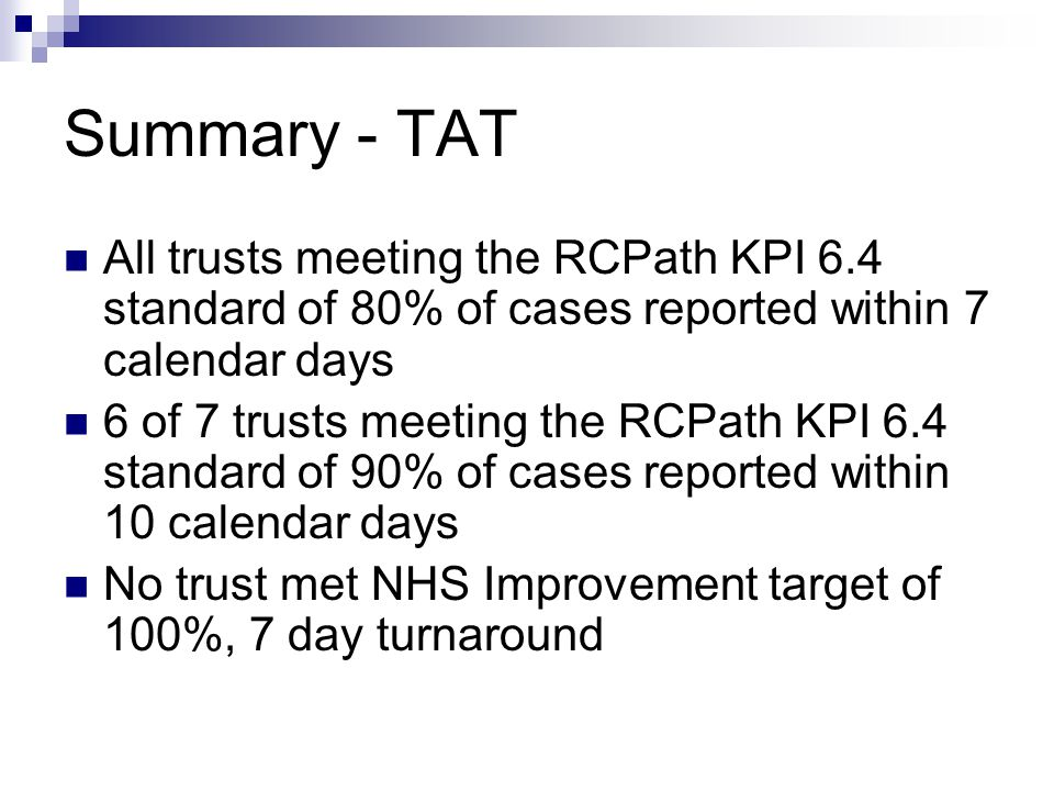 Summary - TAT All trusts meeting the RCPath KPI 6.4 standard of 80% of cases reported within 7 calendar days 6 of 7 trusts meeting the RCPath KPI 6.4 standard of 90% of cases reported within 10 calendar days No trust met NHS Improvement target of 100%, 7 day turnaround