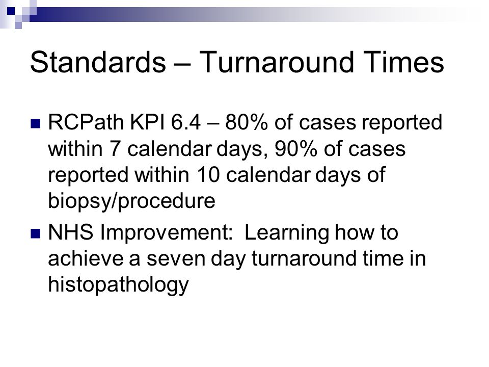 Standards – Turnaround Times RCPath KPI 6.4 – 80% of cases reported within 7 calendar days, 90% of cases reported within 10 calendar days of biopsy/procedure NHS Improvement: Learning how to achieve a seven day turnaround time in histopathology