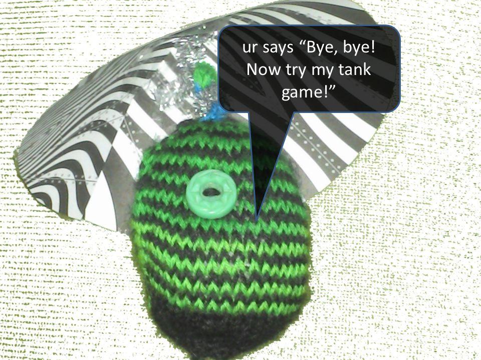 ur says Bye, bye! Now try my tank game!