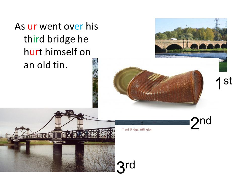 As ur went over his third bridge he hurt himself on an old tin. 1 st 2 nd 3 rd