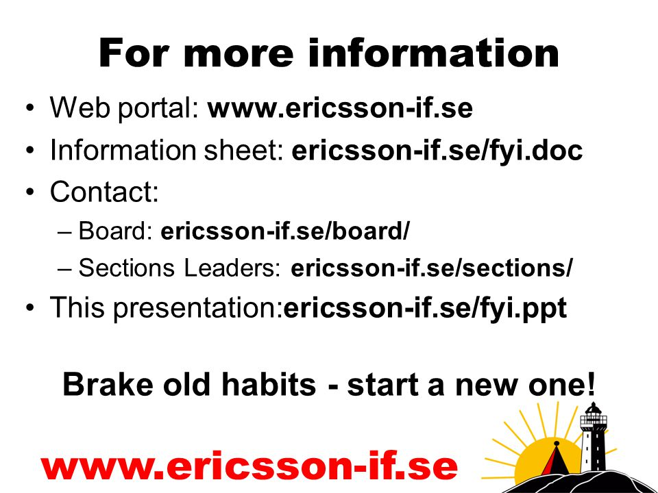 www.ericsson-if.se For more information Web portal: www.ericsson-if.se Information sheet: ericsson-if.se/fyi.doc Contact: –Board: ericsson-if.se/board/ –Sections Leaders: ericsson-if.se/sections/ This presentation:ericsson-if.se/fyi.ppt Brake old habits - start a new one!