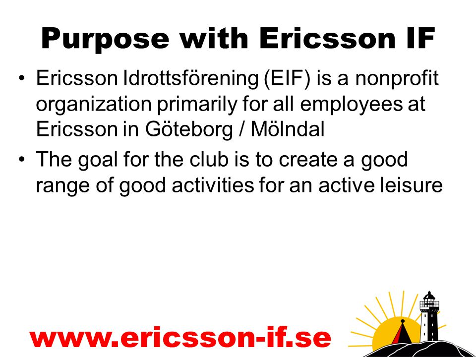 www.ericsson-if.se Purpose with Ericsson IF Ericsson Idrottsförening (EIF) is a nonprofit organization primarily for all employees at Ericsson in Göteborg / Mölndal The goal for the club is to create a good range of good activities for an active leisure