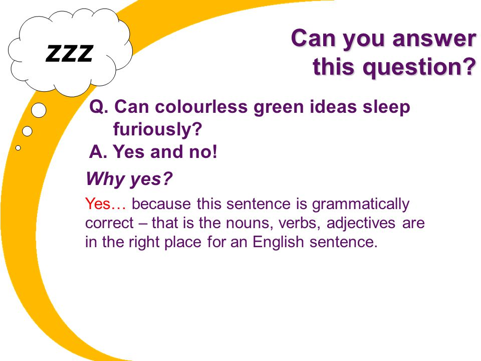 Can you answer this question? Q. Can colourless green ideas sleep furiously? A. Yes and no! Why yes? Yes… because this sentence is grammatically corre