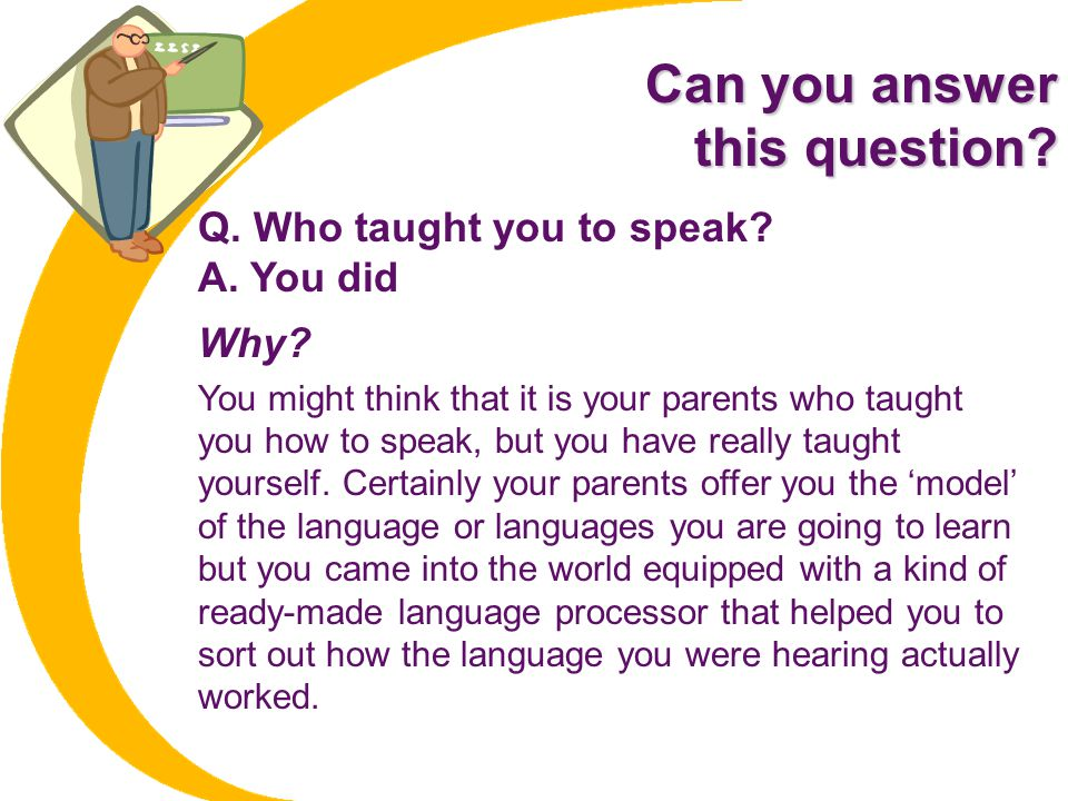 Can you answer this question? Q. Who taught you to speak? A. You did Why? You might think that it is your parents who taught you how to speak, but you