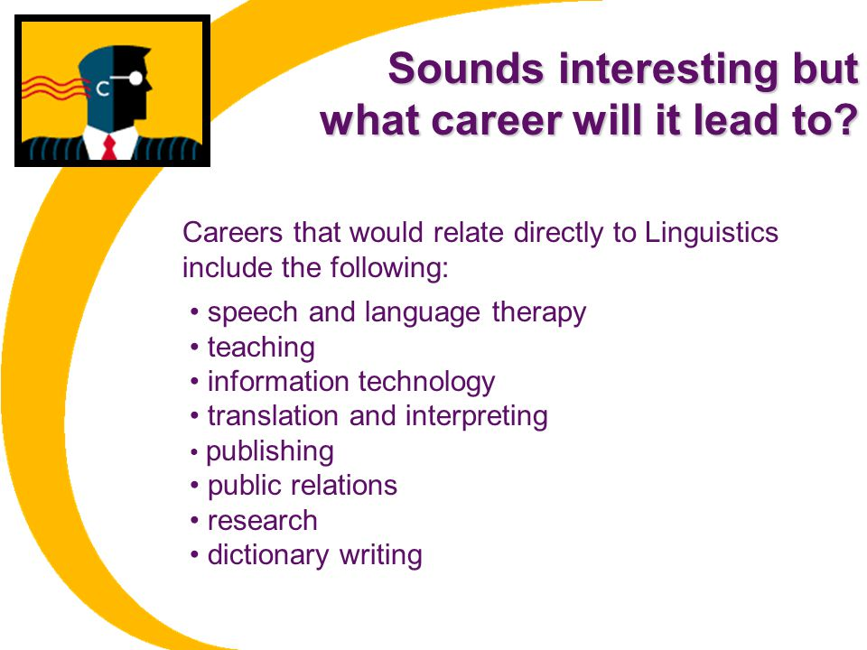 Sounds interesting but what career will it lead to? speech and language therapy teaching information technology translation and interpreting publishin