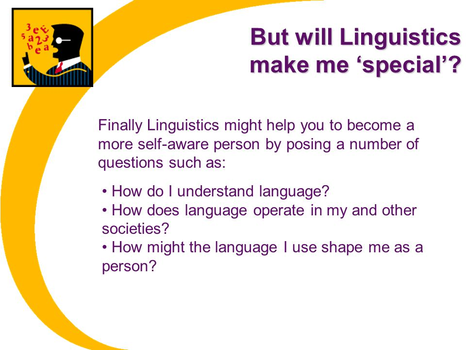 But will Linguistics make me 'special'? How do I understand language? How does language operate in my and other societies? How might the language I us