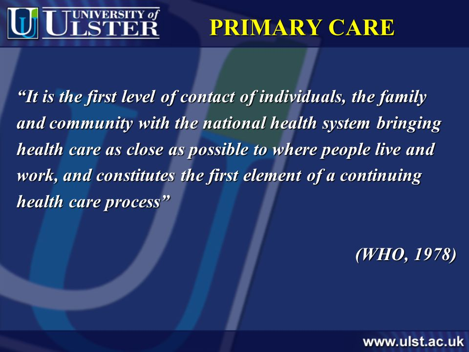 PRIMARY CARE It is the first level of contact of individuals, the family and community with the national health system bringing health care as close as possible to where people live and work, and constitutes the first element of a continuing health care process (WHO, 1978)
