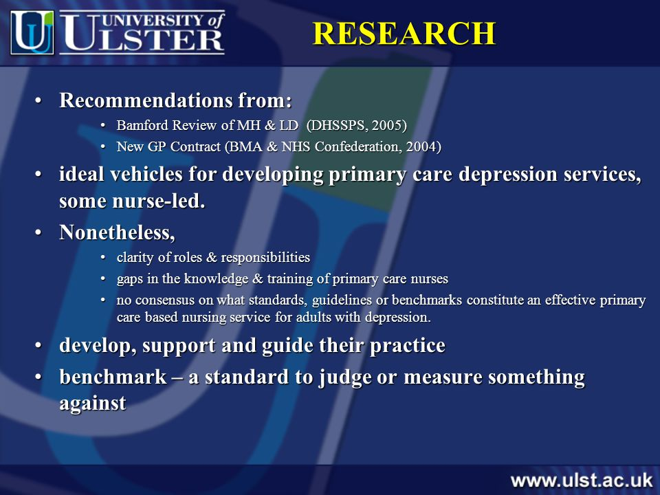RESEARCH Recommendations from:Recommendations from: Bamford Review of MH & LD (DHSSPS, 2005)Bamford Review of MH & LD (DHSSPS, 2005) New GP Contract (BMA & NHS Confederation, 2004)New GP Contract (BMA & NHS Confederation, 2004) ideal vehicles for developing primary care depression services, some nurse-led.ideal vehicles for developing primary care depression services, some nurse-led.