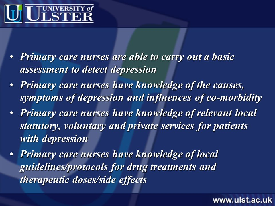 Primary care nurses are able to carry out a basic assessment to detect depressionPrimary care nurses are able to carry out a basic assessment to detect depression Primary care nurses have knowledge of the causes, symptoms of depression and influences of co-morbidityPrimary care nurses have knowledge of the causes, symptoms of depression and influences of co-morbidity Primary care nurses have knowledge of relevant local statutory, voluntary and private services for patients with depressionPrimary care nurses have knowledge of relevant local statutory, voluntary and private services for patients with depression Primary care nurses have knowledge of local guidelines/protocols for drug treatments and therapeutic doses/side effectsPrimary care nurses have knowledge of local guidelines/protocols for drug treatments and therapeutic doses/side effects