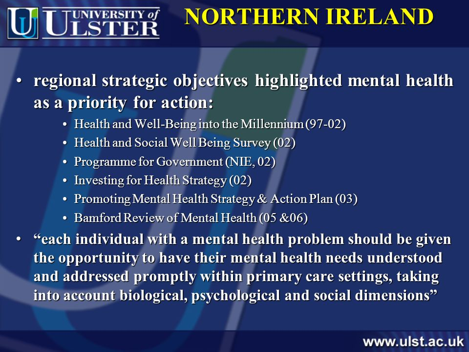 NORTHERN IRELAND regional strategic objectives highlighted mental health as a priority for action:regional strategic objectives highlighted mental health as a priority for action: Health and Well-Being into the Millennium (97-02)Health and Well-Being into the Millennium (97-02) Health and Social Well Being Survey (02)Health and Social Well Being Survey (02) Programme for Government (NIE, 02)Programme for Government (NIE, 02) Investing for Health Strategy (02)Investing for Health Strategy (02) Promoting Mental Health Strategy & Action Plan (03)Promoting Mental Health Strategy & Action Plan (03) Bamford Review of Mental Health (05 &06)Bamford Review of Mental Health (05 &06) each individual with a mental health problem should be given the opportunity to have their mental health needs understood and addressed promptly within primary care settings, taking into account biological, psychological and social dimensions each individual with a mental health problem should be given the opportunity to have their mental health needs understood and addressed promptly within primary care settings, taking into account biological, psychological and social dimensions