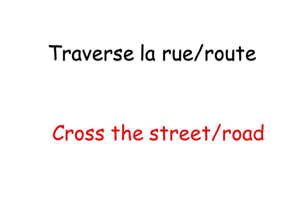 Cross the street/road Traverse la rue/route