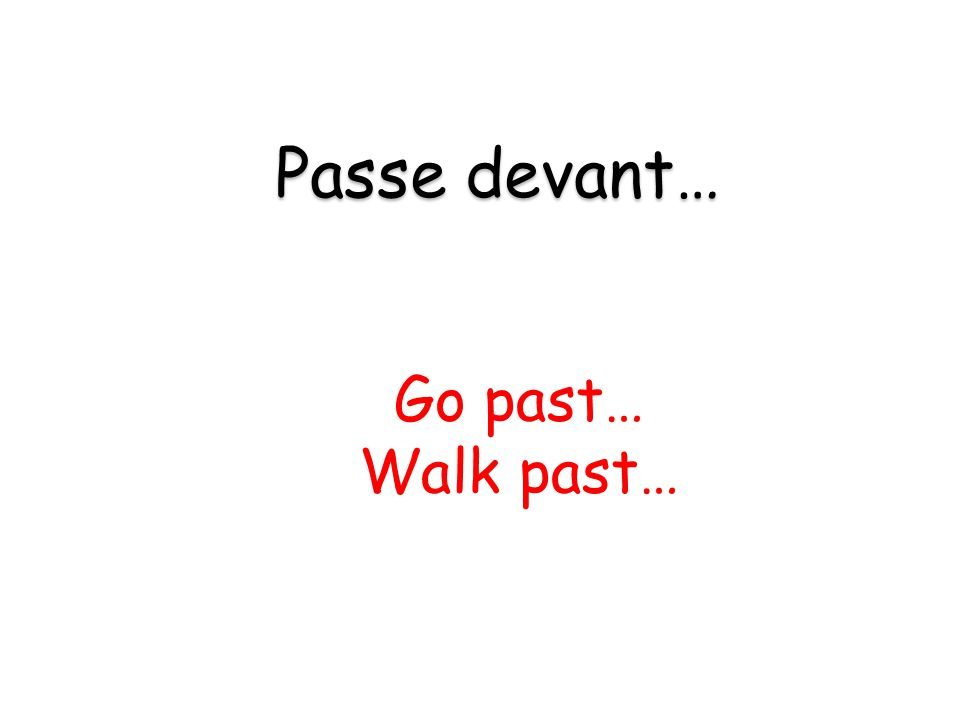 Go past… Walk past… Passe devant…