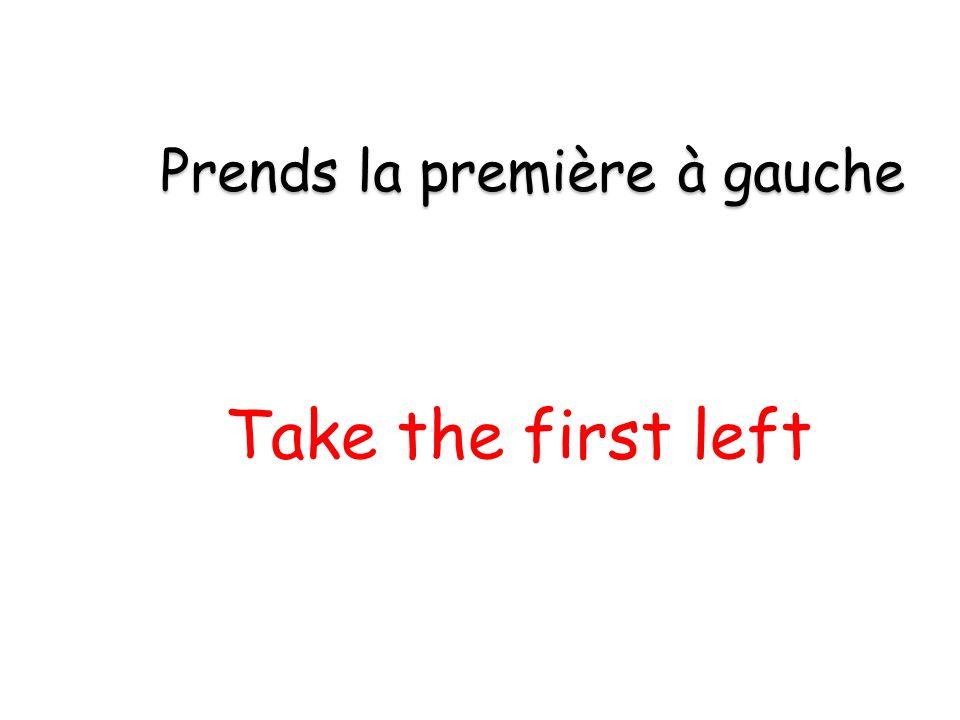 Take the first left Prends la première à gauche