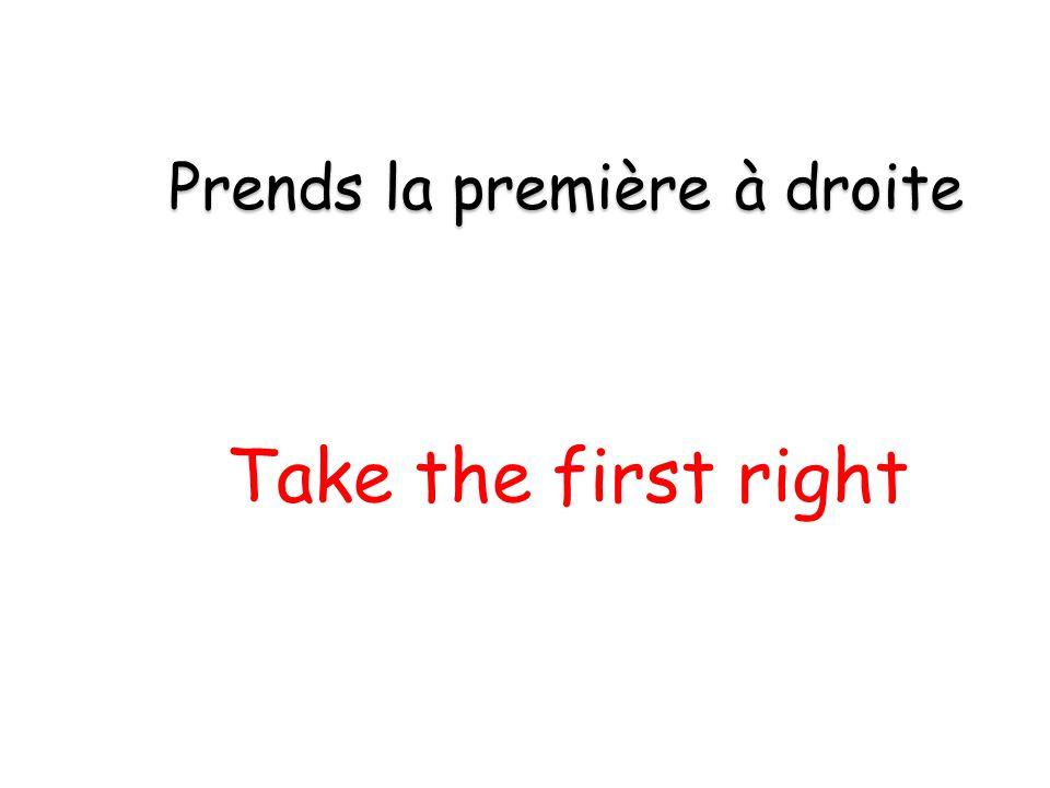 Take the first right Prends la première à droite