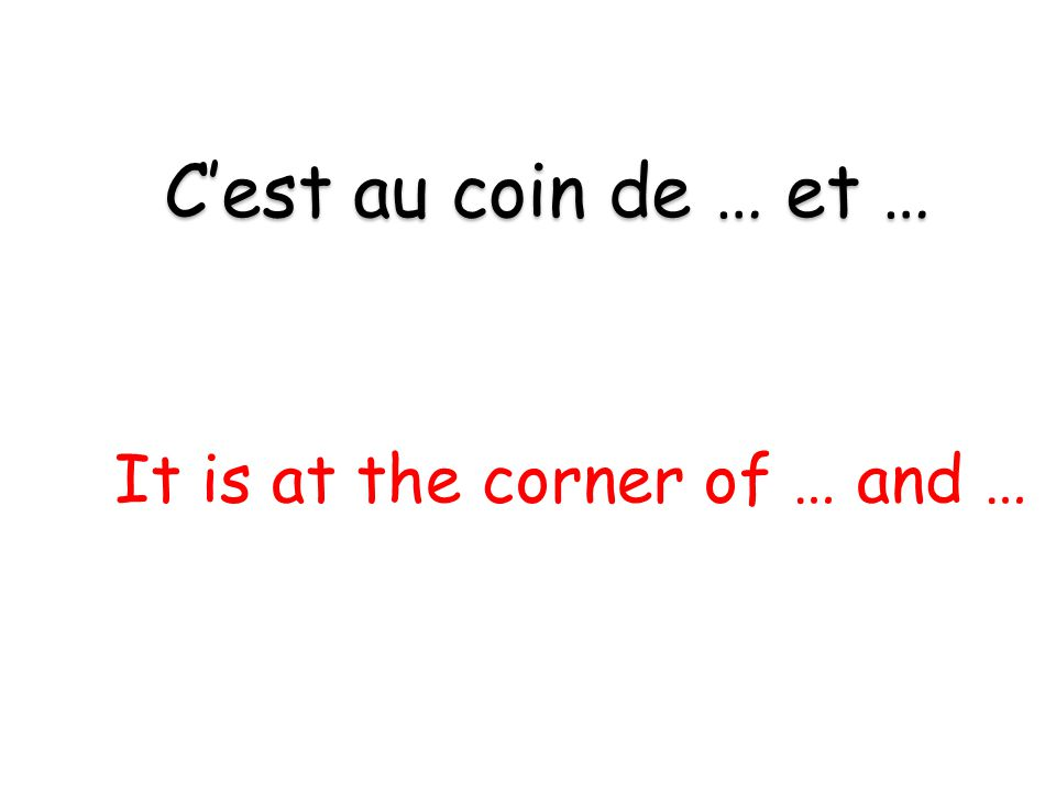 It is at the corner of … and … C'est au coin de … et …