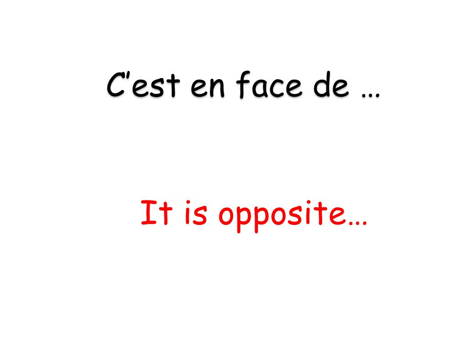 It is opposite… C'est en face de …