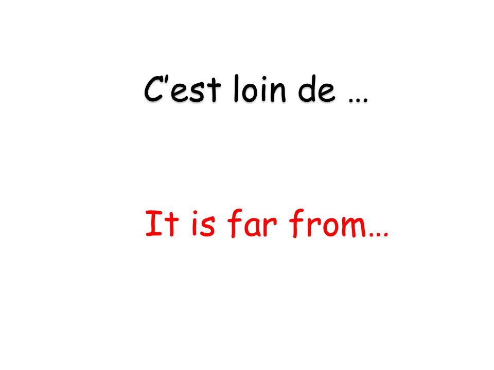 It is far from… C'est loin de …