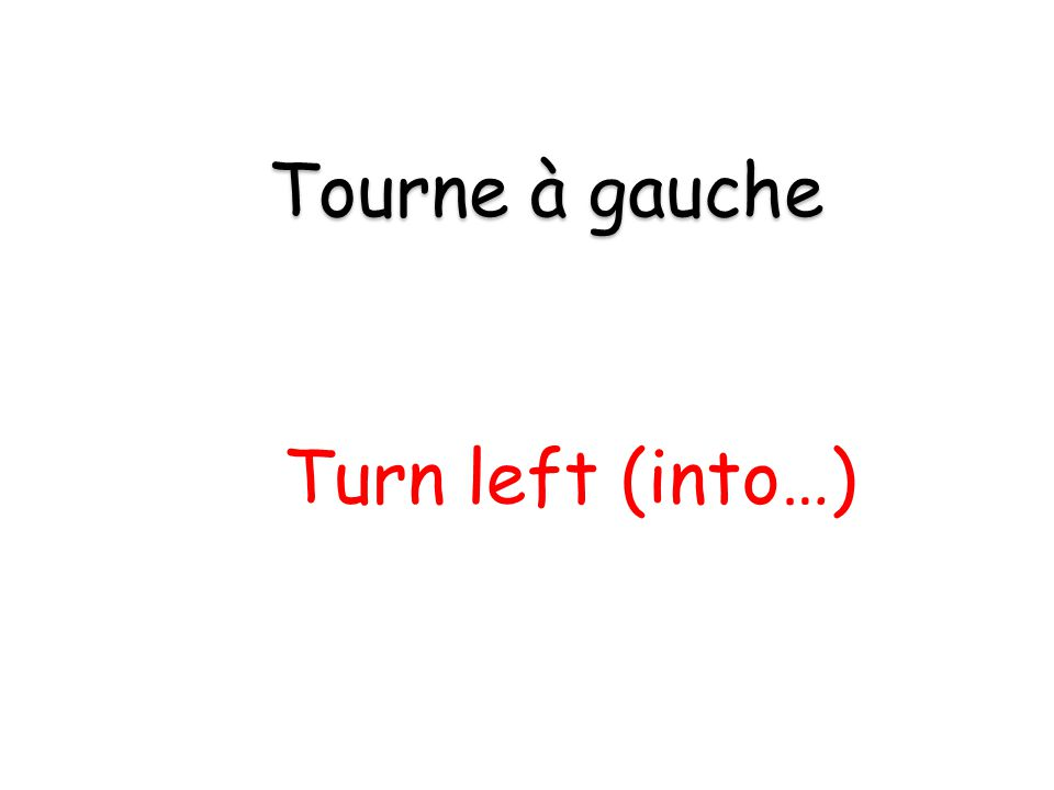 Turn left (into…) Tourne à gauche