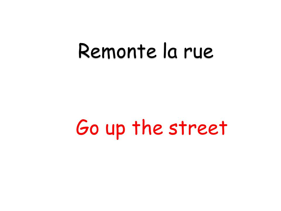 Go up the street Remonte la rue