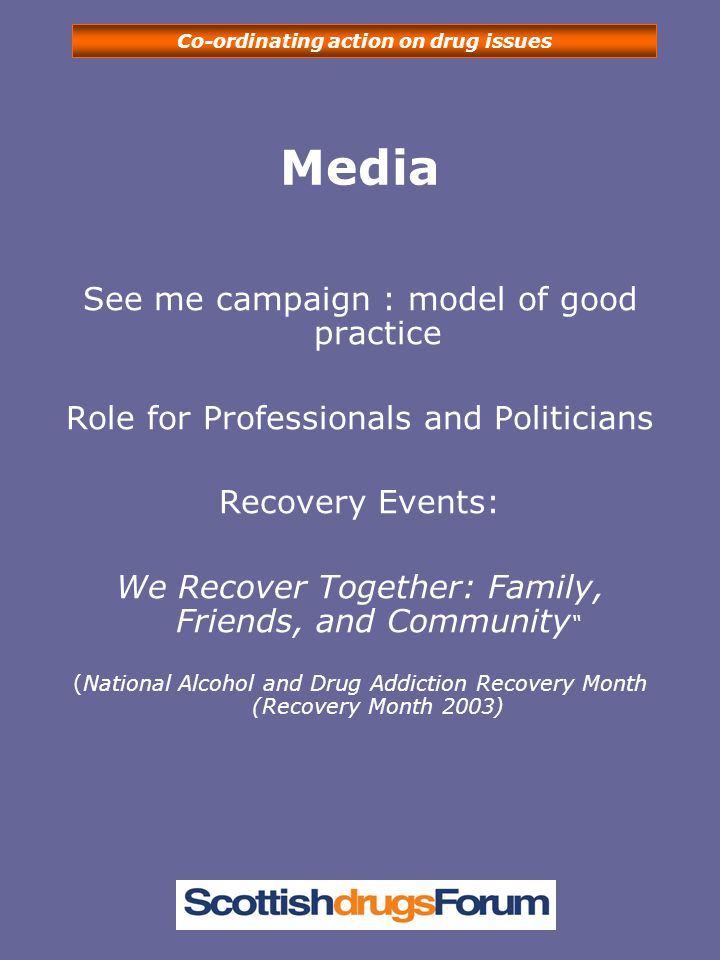 Co-ordinating action on drug issues Media See me campaign : model of good practice Role for Professionals and Politicians Recovery Events: We Recover Together: Family, Friends, and Community (National Alcohol and Drug Addiction Recovery Month (Recovery Month 2003)