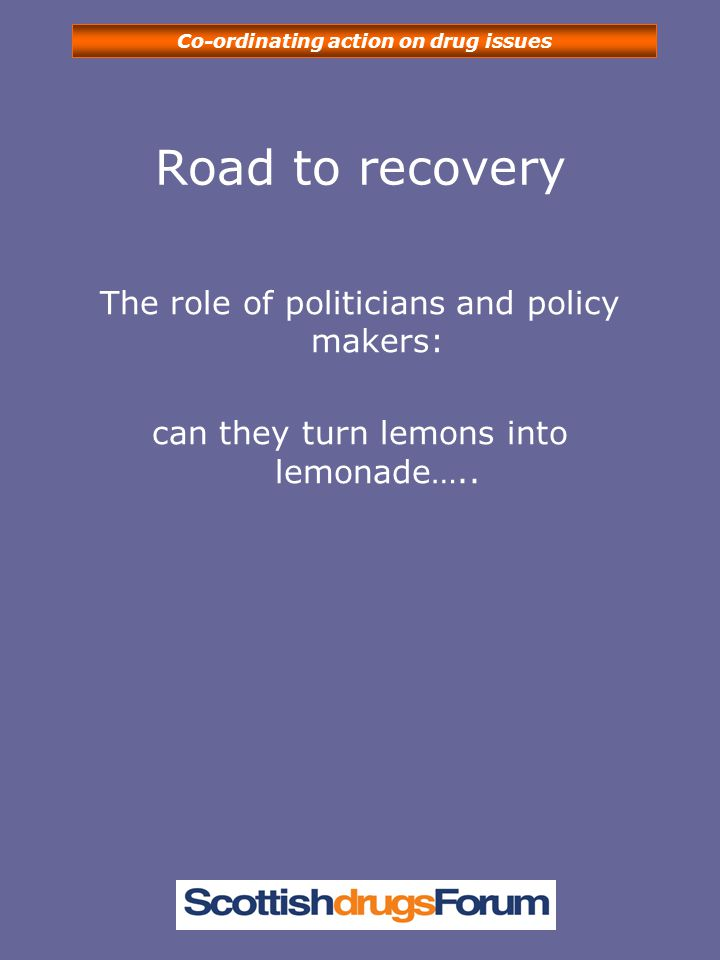 Co-ordinating action on drug issues Road to recovery The role of politicians and policy makers: can they turn lemons into lemonade…..