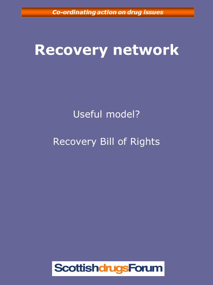 Co-ordinating action on drug issues Recovery network Useful model? Recovery Bill of Rights