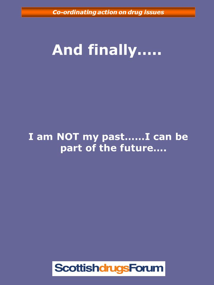 Co-ordinating action on drug issues And finally….. I am NOT my past……I can be part of the future….
